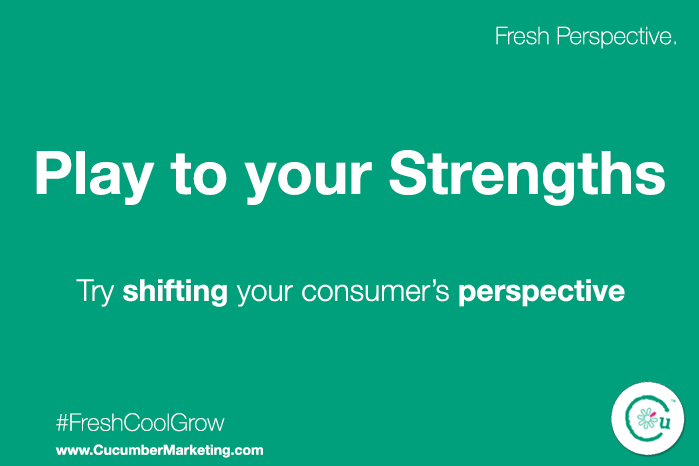 Play to your marketing strengths. Try shifting your consumer's perspective.